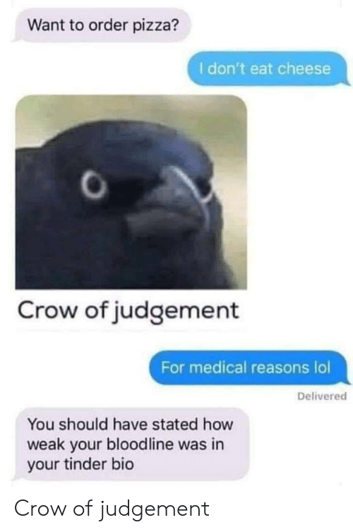 Lol, Pizza, and Tinder: Want to order pizza?  I don't eat cheese  Crow of judgement  For medical reasons lol  Delivered  You should have stated how  weak your bloodline was in  your tinder bio Crow of judgement
