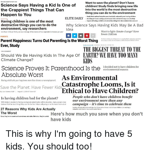 Bad, Children, and Driving: Want to save the planet? Don't have  Science Says Having a Kid Is One of  the Crappiest Things That Can  children! Study finds bringing new life  into the world is the most destructive  thing you can do to the environment  Study finds carbon footprints are drastically reduced by not having children  Avoiding air travel, eating a plant-basod diet and not dríving a car also holp  Impact of having a child is calculated by taking their descendants into account  Happen to You  ELITE DAILY  Having children is one of the most  destructive things you can to do the  environment, say researchers  Why Science Says Having Kids May Be A Bad  Idea  Want to fight climate change? Have  fewer children  One fewer child per family can save 'average of 58.6 tonnes of Co2-equivalent emissions per year  PARENTS  Parent Happiness: Turns Out Parenting Is the Worst Thing  Next best actions are selling your car, avoiding flights and going vegetarian  according tostudy into true impacts of different green lifestyle choices  Ever, Study  NICK STOCKTON SCIENCE 04.22.1S 04:49 PM  THE BIGGEST THREAT TO THE  ENVIRONMENT  Should We Be Having Kids In The Age Of EARTI? WE lIAVE TOO MANY  Climate Change?  Science Proves It Parenthood Is the ldvecrded moto havenhildren for  Absolute Worst  KIDS  As Environmental  rEthical to Have Children?  environmental reasons  Having a kid hurts your happiness more than divorce or unemployment.  Catastrophe Looms, Is it  Save the Planet: Have Fewer Kid  Is having children bad for the planet?  7 Reasons Why Kids Are Actually  By Live Science Staff  August 3, 2009 07.39am ET  People who don't have children benefit  our environment more than any  With today's newborns facing ecological catastrophe within decades, many people now  believe that the best thing they can do for their future offspring is not to have them at all campaign- it's time to celebrate them  Society should also acknowledge that those who choose not to have children are making a  valuable contribution to a sustainable future  The Worst  Here's how much you save when you don't  have kids  Sure, they're innocent and sometimes adorable. But also, they're awful.