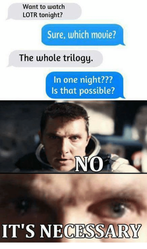 Memes, 🤖, and Lotr: Want to watch  LOTR tonight?  Sure, which movie?  The whole trilogy.  In one night???  Is that possible?  IT'S NECESSARY