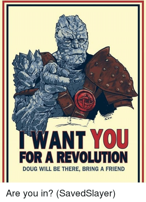 Doug, Memes, and Revolution: WANT YOU  FOR A REVOLUTION  DOUG WILL BE THERE, BRING A FRIEND Are you in?  (SavedSlayer)