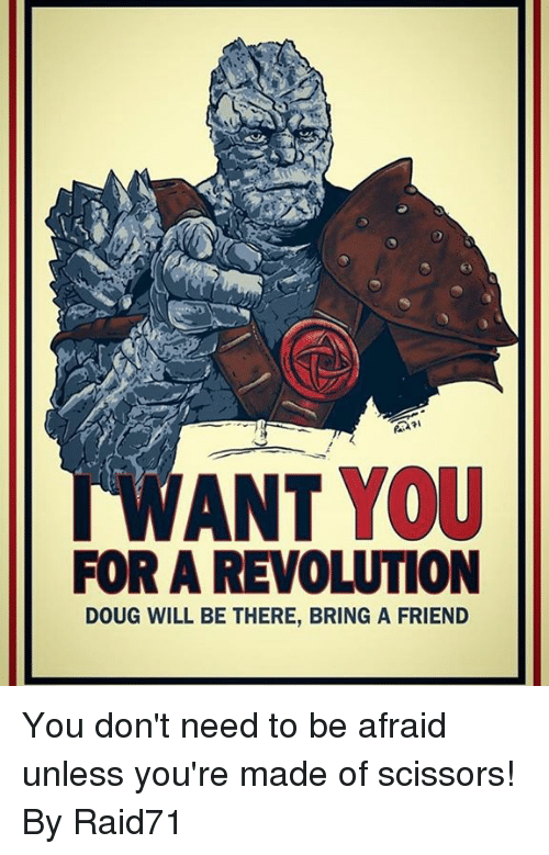 Dank, Doug, and Revolution: WANT YOU  FOR A REVOLUTION  DOUG WILL BE THERE, BRING A FRIEND You don't need to be afraid unless you're made of scissors!  By Raid71