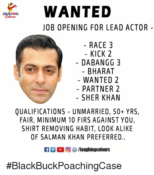 Race, Salman Khan, and Indianpeoplefacebook: WANTED  LAUGHING  Cohen  JOB OPENING FOR LEAD ACTOR -  RACE 3  - KICK 2  DABANGG 3  BHARAT  WANTED 2  PARTNER 2  SHER KHAN  QUALIFICATIONS UNMARRIED, 50+ YRS,  FAIR, MINIMUM 10 FIRS AGAINST YOU,  SHIRT REMOVING HABIT, LOOK ALIKE  OF SALMAN KHAN PREFERRED.  D。回參/laughingcolours #BlackBuckPoachingCase