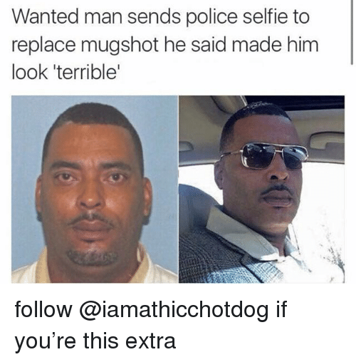 Police, Selfie, and Wanted: Wanted man sends police selfie to  replace mugshot he said made him  look 'terrible' follow @iamathicchotdog if you're this extra