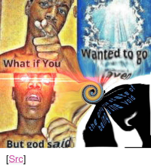 """God, Reddit, and Eternity: Wanted to g0  What if You  But god said <p>[<a href=""""https://www.reddit.com/r/surrealmemes/comments/8jg0v8/the_void_envelops_all_eternity/"""">Src</a>]</p>"""