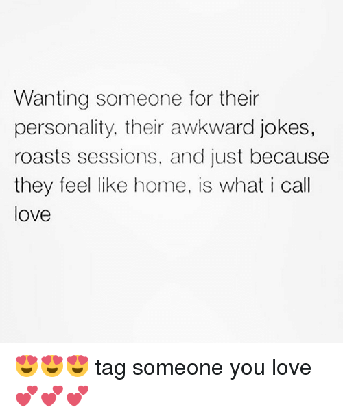 Love, Memes, and Awkward: Wanting someone for their  personality, their awkward jokes,  roasts sessions, and just because  they feel like home, is what i call  love 😍😍😍 tag someone you love 💕💕💕