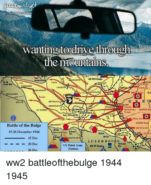 Memes, Army, and Drive: wanting to drive through  the mountaihs.  wantin 2 tordrive through  US VIII Corps  MARCHE  29  And Bde  1s6 Pt  LAROCHE  FALIZE  BLAURAING  WELLN  AMBERLOUP  ST HUBERT  15hGr  ASa Die  ASTOONE/9  Part 10Arnd D  UIZ  S Pata Dis  Battle of the Bulgewo  Battle of the BulgeAMONT  e Bulge ORONT  28 Div  NtURCHATEAU  15-26 December 1944  C.  4 Armd  Di  Arnd TA  Diy  15 Dec  -20 Dec  26 Dec  MANTELANG  LUXEMBOURGD  G ▼.so-  10 Ared  US Third Army  (Patton)  US Ill Corp  sA  4 Div ww2 battleofthebulge 1944 1945