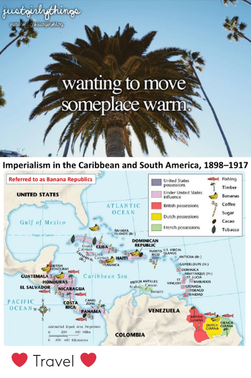 America, Bailey Jay, and Virgin: wanting to move  someplace warm  Imperialism in the Caribbean and South America, 1898-1917  Referred to as Banana Republics  United States  possessions  Under United States  influence  Fishing  Timber  Bananas  UNITED STATES  ATLANTIC British possessions Coffee  OCEAN  Sugar  Cacao  Tobacco  Dutch possessions  Gulf of Mexico  S BAHAMA  French possessions  ISLANDS (Rr  Teoplc of Cancee  DOMINICAN  Grand cUBAREPUBLIC  PUERTO US. VIRGIN  RICO LANDS  ANTIGUA (Br)  as, CayHA  AMAICA  GUADELOUPE (r)  RITISH  ONDURAS  DOMINICA  MARTINIQUE (Fr.)  GUATEMALA,  Caribbean Sea  ST DST LUCIA  OUTCH ATLENADA  HONDURAS  BARBADOS  EL SALVADOR NICARAGUA  GTOBAGO  RINIDAD  Bonaire  PACIFICN  OCEANW  CANAL  COSTA ZONE  RICA  PANAMA  VENEZUELA  ANA  FRENCH  DUTCH GUIANA  Azimuthal Equal Ara Projection  0  200  400 Miles  COLOMBIA  o 2o 400 Kilometass ❤️ Travel ❤️