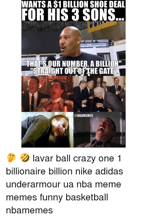 "Meme, Memes, and 🤖: WANTS A S1 BILLION SHOEDEAL  FOR HIS 3 SONS  GLENN E. THOMAS  waaaEACH  ThTHATSOUR NUMBER, A BILLION""  aSTRAIGHT OUTOF THE GATE  a NBAMEMES 🤔 🤣 lavar ball crazy one 1 billionaire billion nike adidas underarmour ua nba meme memes funny basketball nbamemes"