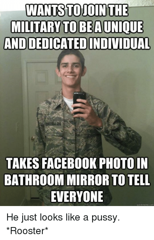 Facebook, Memes, and Mirror: WANTSTO JOIN THE  MILITARY TO BE AUNIQUE  ANDDEDICATEDINDIVIDUAL  TAKES FACEBOOK PHOTOIN  BATHROOM MIRROR TO TELL  EVERYONE  qualckmeme com He just looks like a pussy.  *Rooster*
