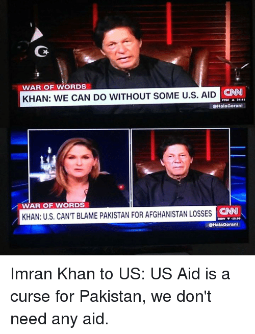 cnn.com, Memes, and Afghanistan: WAR OF WORDS  CNN  KHAN: WE CAN DO WITHOUT SOME U.S. AID  FTSE ▲ 24.4  HalaGorani  WAR OF WORDS  CNN  KHAN: US. CANT BLAME PAKISTAN FOR AFGHANISTAN LOSSES  HalaGorani Imran Khan to US: US Aid is a curse for Pakistan, we don't need any aid.