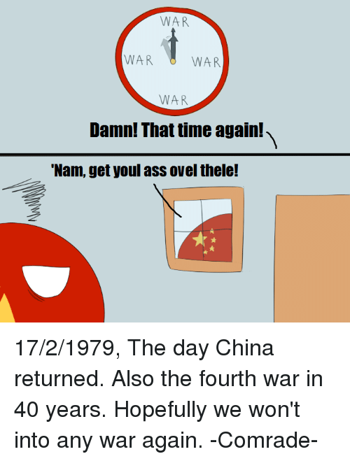 "Ass, China, and Vietnamball: WAR  WAR  WAR  WAR  Damn! Thattime again!  ""Nam, get youl ass ovel thele! 17/2/1979, The day China returned. Also the fourth war in 40 years. Hopefully we won't into any war again. -Comrade-"