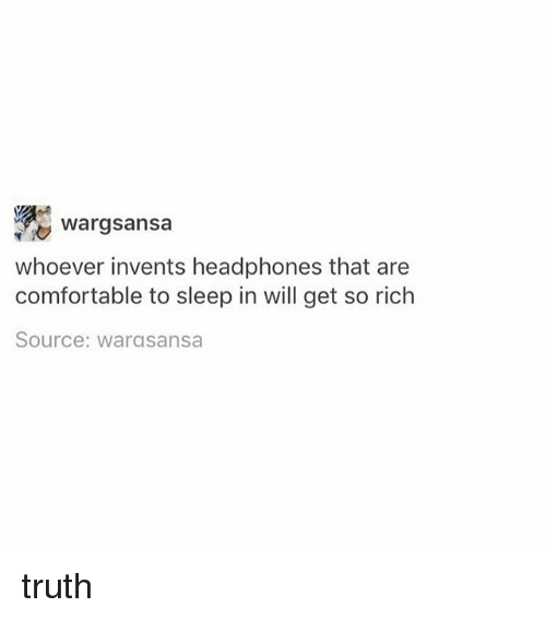 Comfortable, Headphones, and Girl Memes: Wargsansa  whoever invents headphones that are  comfortable to sleep in will get so rich  Source: warasansa truth