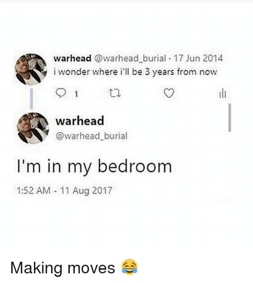 Girl Memes, Burial, and Now: warhead @warhead burial 17 Jun 2014  iwonder where i'll be 3 years from now  warhead  @warhead burial  I'm in my bedroom  1:52 AM 11 Aug 2017 Making moves 😂