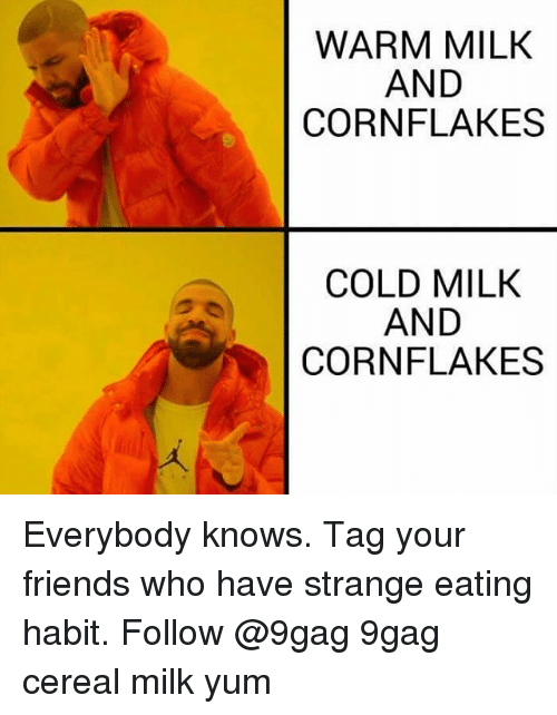 9gag, Friends, and Memes: WARM MILK  AND  CORNFLAKES  COLD MILK  AND  CORN FLAKES Everybody knows. Tag your friends who have strange eating habit. Follow @9gag 9gag cereal milk yum