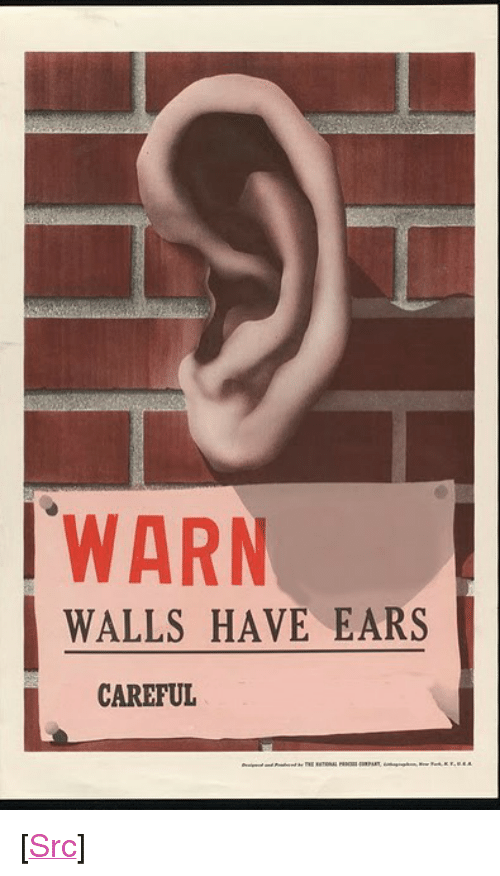 """Reddit, Com, and Src: WARN  WALLS HAVE EARS  CAREFUL <p>[<a href=""""https://www.reddit.com/r/surrealmemes/comments/7tjlf6/be_wary_of_their_h_e_a_r/"""">Src</a>]</p>"""