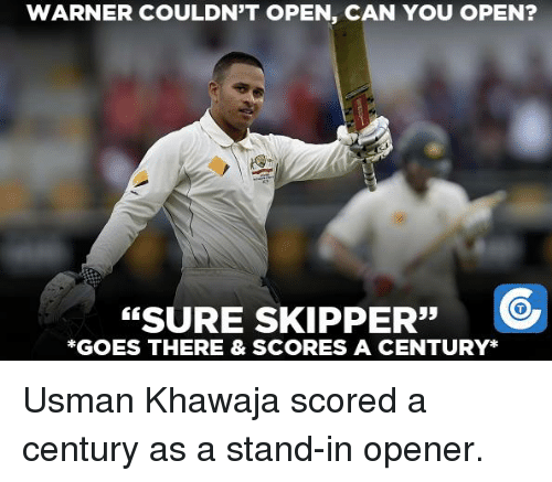 Memes, 🤖, and Score: WARNER COULDN'T OPEN, CAN YOU OPEN?  SURE 33  C  SKIPPER  *GOES THERE & SCORES A CENTURY Usman Khawaja scored a century as a stand-in opener.