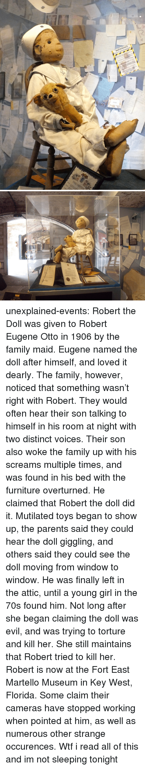 Family, Parents, and Target: WARNING  Don't photograph   CAUTION  ALARM SYSTEM unexplained-events:  Robert the Doll was given to Robert Eugene Otto in 1906 by the family maid. Eugene named the doll after himself, and loved it dearly. The family, however, noticed that something wasn't right with Robert. They would often hear their son talking to himself in his room at night with two distinct voices. Their son also woke the family up with his screams multiple times, and was found in his bed with the furniture overturned. He claimed that Robert the doll did it. Mutilated toys began to show up, the parents said they could hear the doll giggling, and others said they could see the doll moving from window to window. He was finally left in the attic, until a young girl in the 70s found him. Not long after she began claiming the doll was evil, and was trying to torture and kill her. She still maintains that Robert tried to kill her. Robert is now at the Fort East Martello Museum in Key West, Florida. Some claim their cameras have stopped working when pointed at him, as well as numerous other strange occurences.   Wtf i read all of this and im not sleeping tonight