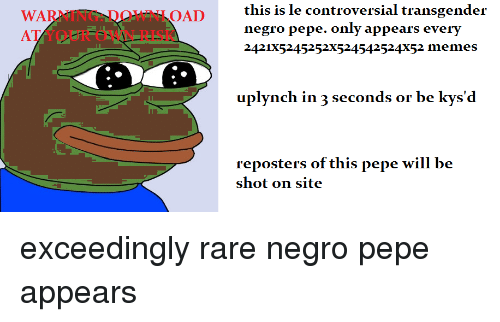 Memes, Transgender, and Pepe: WARNING:DOWNLOAD  AT YOUR OWN RISK  this is le controversial transgender  negro pepe. only appears every  2421X5245252X524542524X52 memes  plynch in 3 seconds or be kysd  reposters of this pepe will be  shot on site <p>exceedingly rare negro pepe appears</p>
