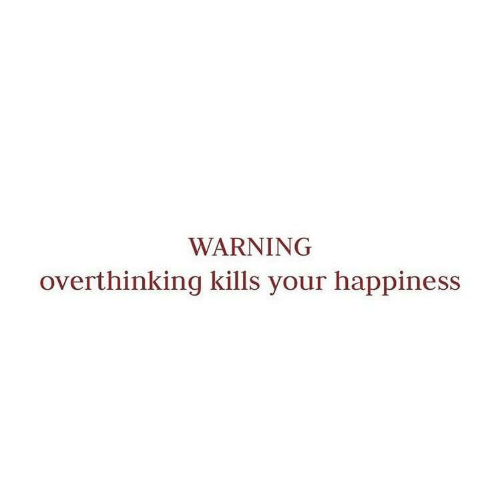 Happiness, Overthinking, and  Warning: WARNING  overthinking kills your happiness