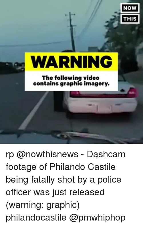 Memes, Police, and The Following: WARNING  The following video  contains graphic imagery.  NOW  THIS rp @nowthisnews - Dashcam footage of Philando Castile being fatally shot by a police officer was just released (warning: graphic) philandocastile @pmwhiphop