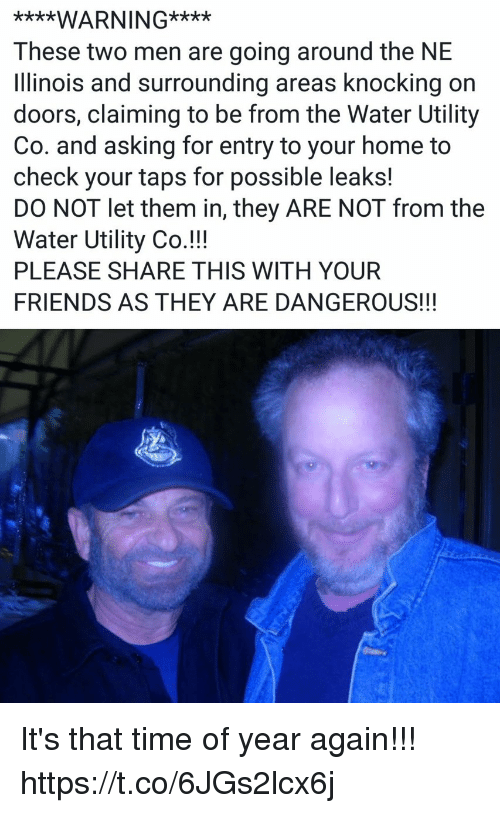 Friends, Funny, and Home: ****WARNING****  These two men are going around the NE  linois and surrounding areas knocking on  doors, claiming to be from the Water Utility  Co. and asking for entry to your home to  check your taps for possible leaks!  DO NOT let them in, they ARE NOT from the  Water Utility Co.!!!  PLEASE SHARE THIS WITH YOUR  FRIENDS AS THEY ARE DANGEROUS!!! It's that time of year again!!! https://t.co/6JGs2lcx6j
