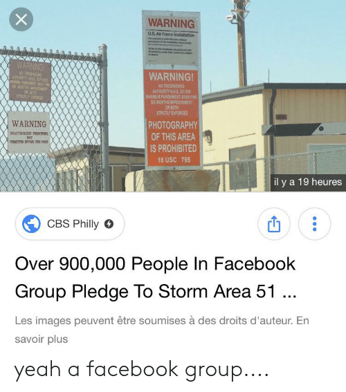 Facebook, Yeah, and Cbs: WARNING  uS Air Force Imstallation  WARNING  NO TESPASEN  AUTIOTY N 20-00  WARNING!  NO TRESPASSING  AUTHORITY N RS 207-  MAXINUM PUNISHMENT $1000 FINE  SX MONTHS IMPRISONMENT  OR BOTH  STRICTLY ENFORCED  MONTHS DAOT  STRCTLY DOR  PHOTOGRAPHY  WARNING  UNAUTHORIZED EONN  NOT  PIMITD TOND TS T  OF THIS AREA  IS PROHIBITED  18 USC 795  il y a 19 heures  CBS Philly  Over 900,000 People In Facebook  Group Pledge To Storm Area 51 ..  Les images peuvent être soumises à des droits d'auteur. En  savoir plus  X yeah a facebook group....