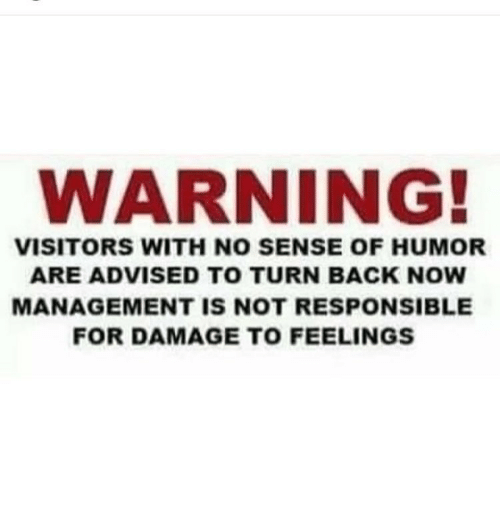 Memes, 🤖, and Damages: WARNING!  VISITORS WITH NO SENSE OF HUMOR  ARE ADVISED TO TURN BACK NOW  MANAGEMENT IS NOT RESPONSIBLE  FOR DAMAGE TO FEELINGS
