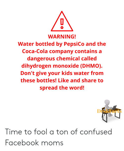 Coca-Cola, Confused, and Facebook: WARNING!  Water bottled by PepsiCo and the  Coca-Cola company contains a  dangerous chemical called  dihydrogen monoxide (DHMO)  Don't give your kids water from  these bottles! Like and share to  spread the word!  DeskEacts Time to fool a ton of confused Facebook moms