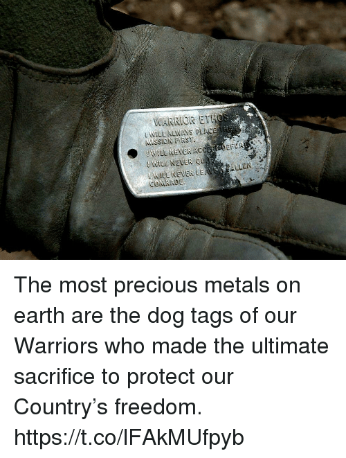 Memes, Precious, and Earth: WARRIOR ETHos  L WILL ALWAYS PUACE  KMISSION FIRST  WILL NEVER ACCAADEFA  Wtlt NevER LEASEALLEN  COMRADE The most precious metals on earth are the dog tags of our Warriors who made the ultimate sacrifice to protect our Country's freedom. https://t.co/lFAkMUfpyb