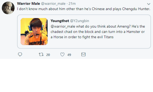 Chinese, Hamster, and Horse: Warrior Male @warrior_male 21m  I don't know much about him other than he's Chinese and plays Chengdu Hunter.  Youngthot @Y2ungbin  @warrior_male what do you think about Ameng? He's the  chadest chad on the block and can turn into a Hamster or  a Horse in order to fight the evil Titans  tl 20 49