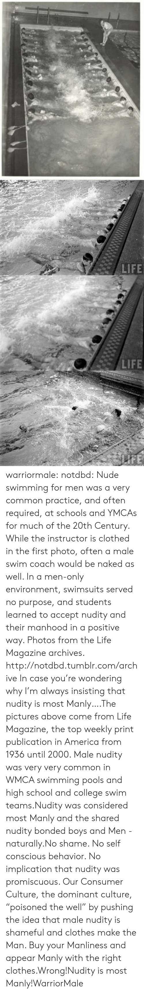 """America, Clothes, and College: warriormale:  notdbd: Nude swimming for men was a very common practice, and often required, at schools and YMCAs for much of the 20th Century. While the instructor is clothed in the first photo, often a male swim coach would be naked as well. In a men-only environment, swimsuits served no purpose, and students learned to accept nudity and their manhood in a positive way. Photos from the Life Magazine archives.   http://notdbd.tumblr.com/archive  In case you're wondering why I'm always insisting that nudity is most Manly….The pictures above come from Life Magazine, the top weekly print publication in America from 1936 until 2000. Male nudity was very very common in WMCA swimming pools and high school and college swim teams.Nudity was considered most Manly and the shared nudity bonded boys and Men - naturally.No shame. No self conscious behavior. No implication that nudity was promiscuous. Our Consumer Culture, the dominant culture, """"poisoned the well"""" by pushing the idea that male nudity is shameful and clothes make the Man. Buy your Manliness and appear Manly with the right clothes.Wrong!Nudity is most Manly!WarriorMale"""