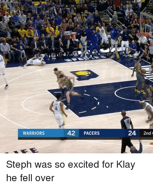 Warriors, For, and Excited: WARRIORS  42 PACERS  24 2nd Steph was so excited for Klay he fell over