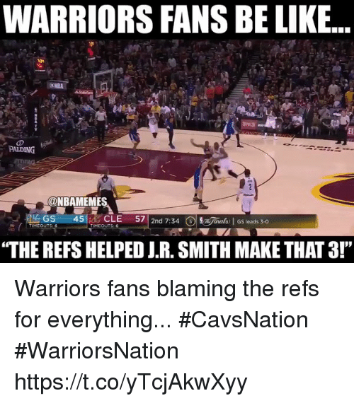 """Be Like, J.R. Smith, and Warriors: WARRIORS FANS BE LIKE...  PALDING  ONBAMEMES  LAGS  45  CLE  57  2nd 7:34  3 jaah GS leads 3-0  TIMEOUTS  TIMEOUTS  """"THE REFS HELPED J.R. SMITH MAKE THAT3!"""" Warriors fans blaming the refs for everything... #CavsNation #WarriorsNation https://t.co/yTcjAkwXyy"""