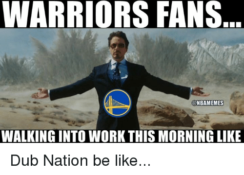 Be Like, Nba, and Work: WARRIORS FANS  NBAMEMES  WALKING INTO WORK THIS MORNING LIKE Dub Nation be like...