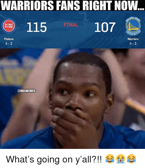 Detroit, Detroit Pistons, and Nba: WARRIORS FANS RIGHT NOW  115  FRAAL 107  DETROIT  PISTONS  Warriors  4-2  Pistons  4- 2  @NBAMEMES What's going on y'all?!! 😂😭😂