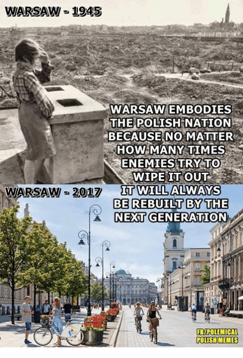 How Many Times, Memes, and Poland: WARSAW = 1945  WARSAW EMBODIES  THE POLISH  NATION  BECAUSE NO MATTER  HOW MANY TIMES  ENEMIES TRY TO  WIPE IT OUT  IT WILL ALWAYS  WARSAW 2017  Π0TIL  BE REBUILT BYTHE  NEXT GENERATION  FB/POLEMICAL  POLISH MEMES