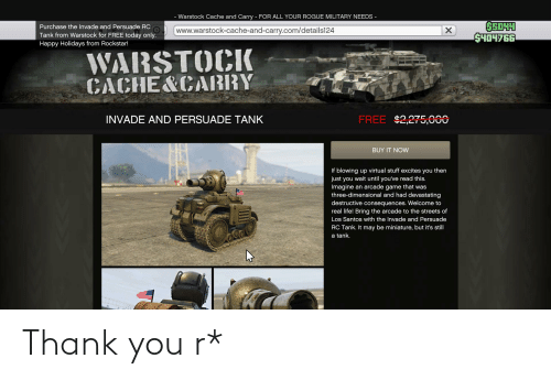 Life, Streets, and Thank You: Warstock Cache and Carry - FOR ALL YOUR ROGUE MILITARY NEEDS -  650HH  S404766  Purchase the Invade and Persuade RC  www.warstock-cache-and-carry.com/details124  Tank from Warstock for FREE today only.  Happy Holidays from Rockstar!  WARSTOCIK  CACHE&CABRY  FREE $2,275,000  INVADE AND PERSUADE TANK  BUY IT NOW  If blowing up virtual stuff excites you then  just you wait until you've read this.  Imagine an arcade game that was  three-dimensional and had devastating  destructive consequences. Welcome to  real life! Bring the arcade to the streets of  Los Santos with the Invade and Persuade  RC Tank. It may be miniature, but it's still  a tank. Thank you r*