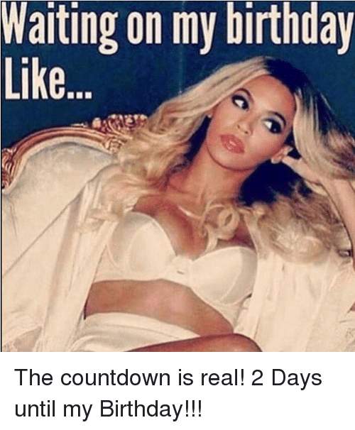 Warting On My Birthday The Countdown Is Real 2 Days Until My