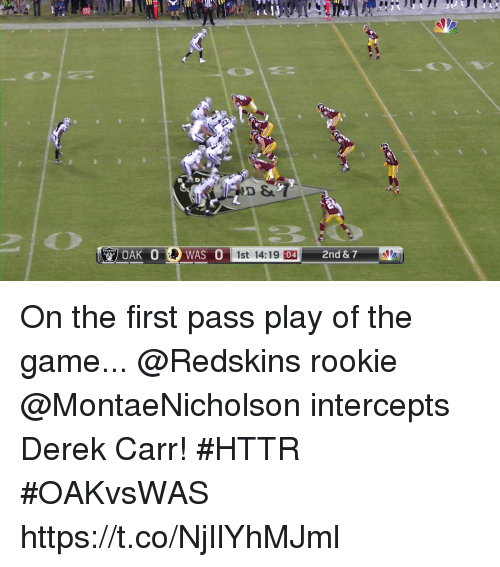 Memes, Washington Redskins, and The Game: WAS 0st 14:19 10  2nd & 7  :04 On the first pass play of the game...  @Redskins rookie @MontaeNicholson intercepts Derek Carr! #HTTR #OAKvsWAS https://t.co/NjIlYhMJml