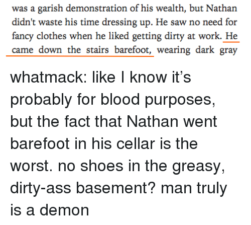 Ass, Clothes, and Saw: was a garish demonstration of his wealth, but Nathan  didn't waste his time dressing up. He saw no need for  fancy clothes when he liked getting dirty at work. He  came down the stairs barefoot, wearing dark gray whatmack: like I know it's probably for blood purposes, but the fact that Nathan went barefoot in his cellar is the worst. no shoes in the greasy, dirty-ass basement? man truly is a demon