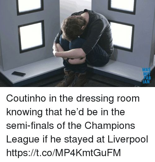 Finals, Soccer, and Liverpool F.C.: WAS  AB  AN Coutinho in the dressing room knowing that he'd be in the semi-finals of the Champions League if he stayed at Liverpool https://t.co/MP4KmtGuFM