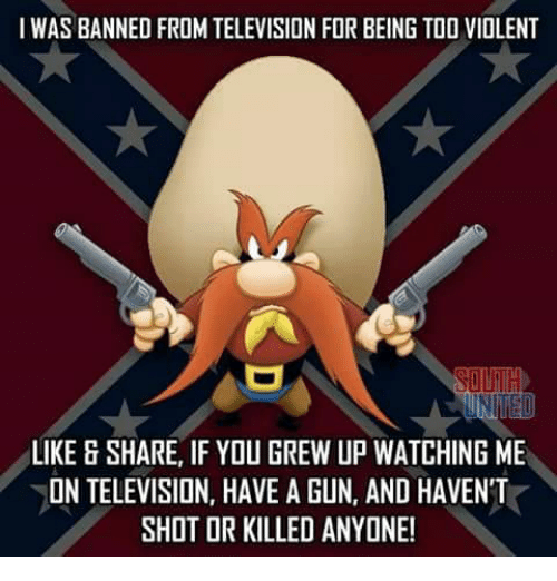 Memes, Television, and Violent: WAS BANNED FROM TELEVISION FOR BEING TOO VIOLENT  IR  LIKE & SHARE, IF YOU GREW UP WATCHING ME  ON TELEVISION, HAVE A GUN, AND HAVEN'T  SHOT OR KILLED ANYONE!