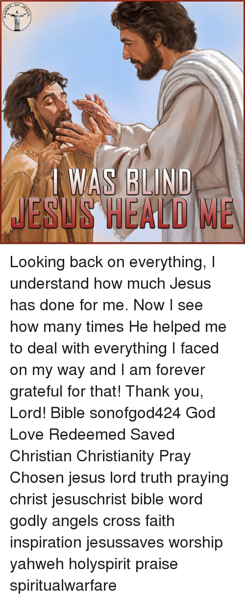 God, How Many Times, and Jesus: WAS BLIND  SS HEALD ME Looking back on everything, I understand how much Jesus has done for me. Now I see how many times He helped me to deal with everything I faced on my way and I am forever grateful for that! Thank you, Lord! Bible sonofgod424 God Love Redeemed Saved Christian Christianity Pray Chosen jesus lord truth praying christ jesuschrist bible word godly angels cross faith inspiration jesussaves worship yahweh holyspirit praise spiritualwarfare