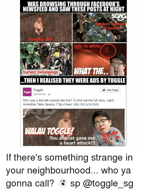 Memes, Saw, and Heart: WAS BROWSING THROUGH FACEBOOK'S  NEWSFEED AND SAW THESE POSTS AT NIGHT  n bokes  lady in white  WHAT THE..  buried belongings  THEN I REALISED THEY WERE ADS BY TOGGLE  Toggle  Sponsored 、  Like Page  Toggle  Why was a doll left outside like this? To find out the full story, catch  Incredible Tales Season 7 Ep 4 here: http://bit.ly/its7e04  MALAU TOGGLE  You almost gave me  a heart attack!!! If there's something strange in your neighbourhood... who ya gonna call? 👻 sp @toggle_sg