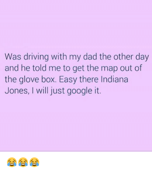 Memes, Indiana, and Indiana Jones: Was driving with my dad the other day  and he told me to get the map out of  the glove box. Easy there Indiana  Jones, will just google it. 😂😂😂