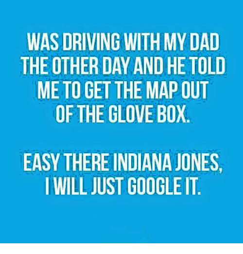 Boxing, Dad, and Dank: WAS DRIVING WITH MY DAD  THE OTHER DAY AND HE TOLD  ME TO GET THE MAP OUT  OF THE GLOVE BOX  EASY THERE INDIANA JONES.  I WILL JUST GOOGLE IT