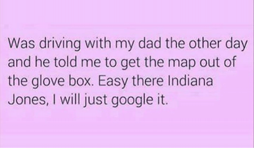 Boxing, Dad, and Dank: Was driving with my dad the other day  and he told me to get the map out of  the glove box. Easy there Indiana  Jones, will just google it.
