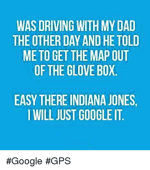 Boxing, Dad, and Dank: WAS DRIVING WITH MY DAD  THE OTHERDAY AND HE TOLD  ME TO GET THE MAP OUT  OF THE GLOVE BOX  EASY THERE INDIANA JONES.  I WILL JUST GOOGLE IT #Google #GPS