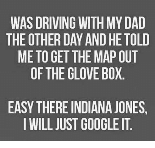 Boxing, Driving, and Google: WAS DRIVING WITH MYDAD  THE OTHER DAY AND HE TOLD  ME TO GET THE MAP OUT  OF THE GLOVE BOX  EASY THERE INDIANA JONES,  I WILL JUST GOOGLE IT