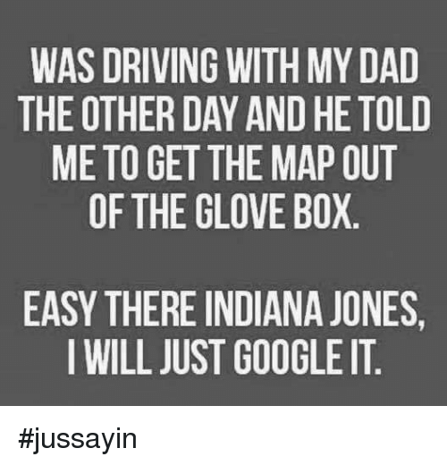 Boxing, Dank, and Driving: WAS DRIVING WITH MYDAD  THE OTHER DAY AND HE TOLD  ME TO GET THE MAP OUT  OF THE GLOVE BOX  EASY THERE INDIANA JONES,  I WILL JUST GOOGLE IT #jussayin